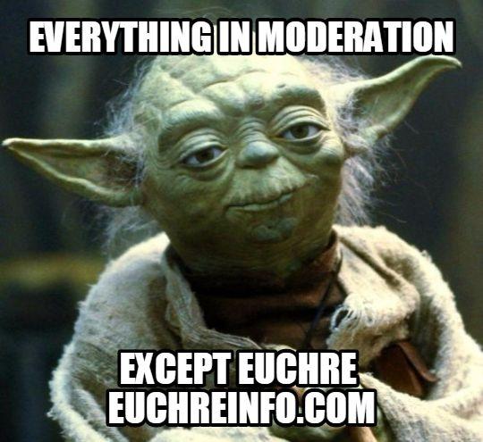 Everything in moderation... except Euchre.