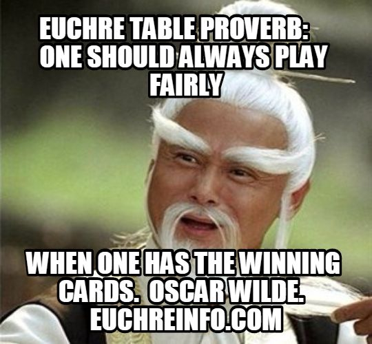 Euchre Table Proverb:  One should always play fairly when one has the winning cards. Oscar Wilde.