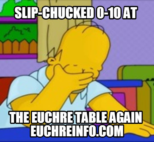 Slip-chucked 0-10 at the Euchre table again.