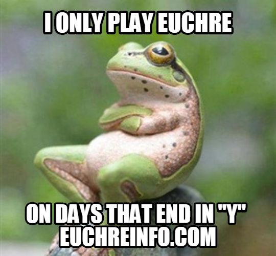 """I only play Euchre on days that end in """"y""""."""