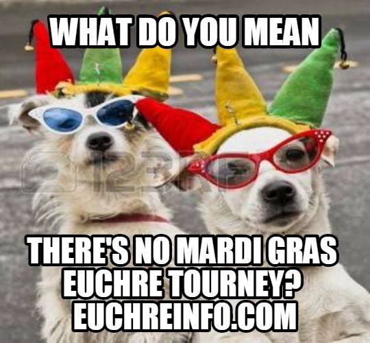 What do you mean there's no Mardi Gras Euchre tourney?
