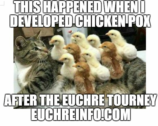 This happened when I developed chicken pox after the Euchre tourney.