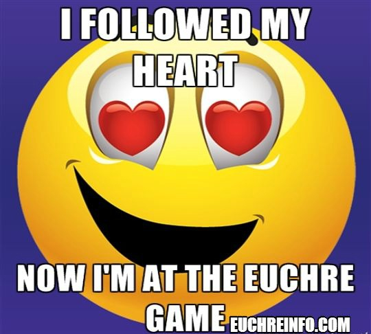 I followed my heart... now I'm at the Euchre game.