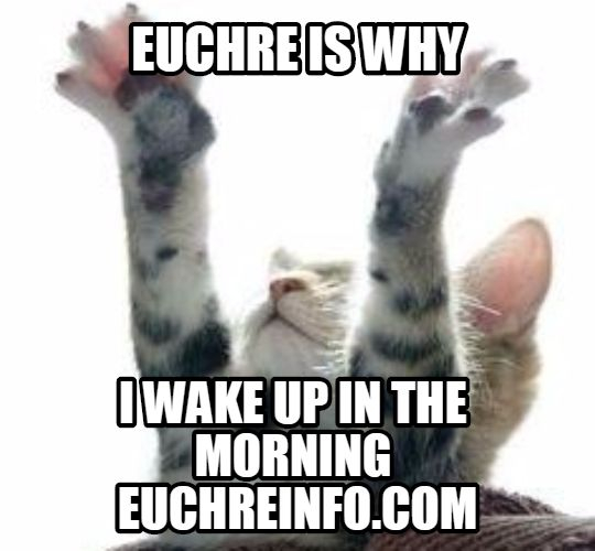 Euchre is why I wake up in the morning.