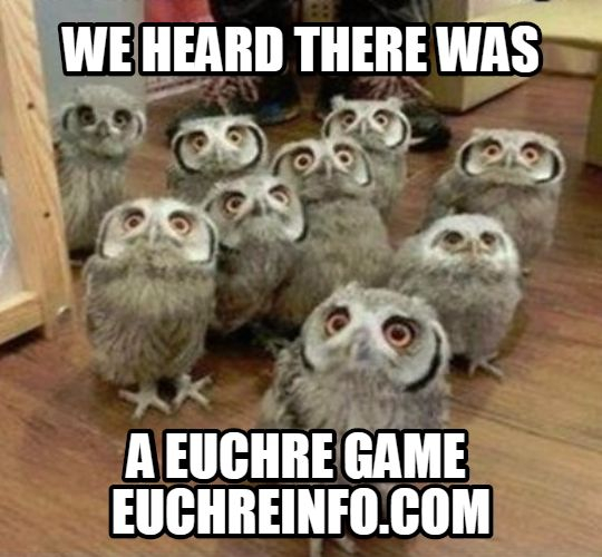 We heard there was a Euchre game.