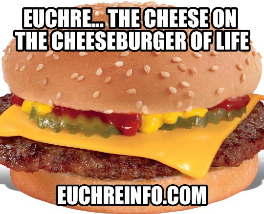Euchre...the cheese on the cheeseburger of life.