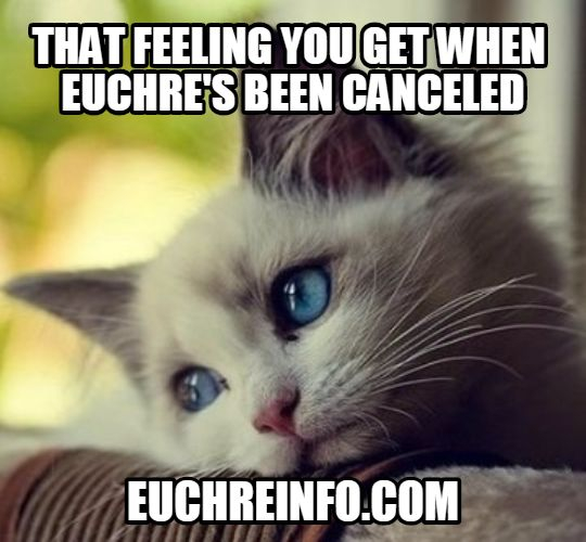 ...that feeling you get when Euchre's been canceled.