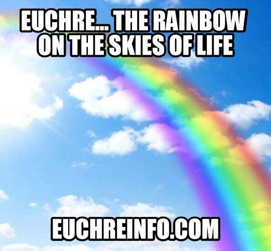 Euchre...the rainbow on the skies of life.