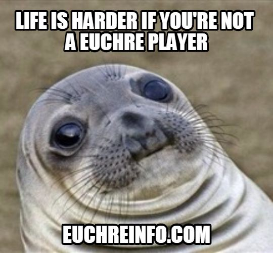 Life is harder if you're not a Euchre player.