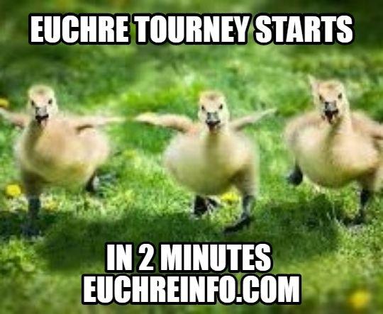 Euchre tourney starts in 2 minutes.
