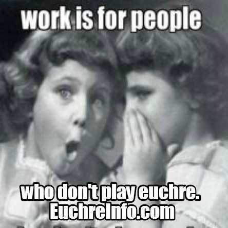 Work is for people who don't play Euchre.