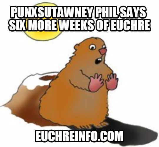 Punxsutawney Phil says 6 more weeks of Euchre.