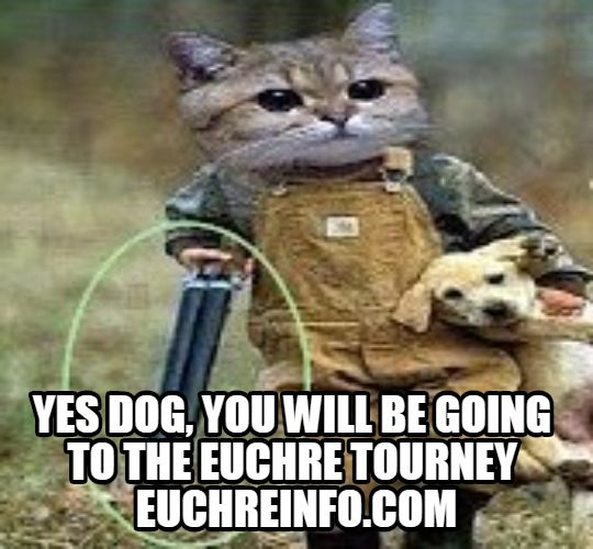 Yes dog, you WILL be going to the Euchre tourney.