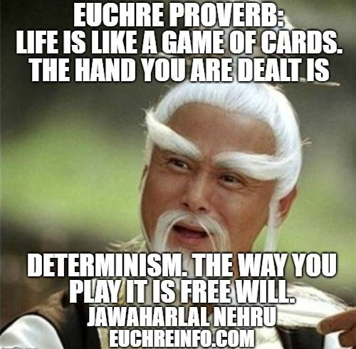 Euchre Proverb:  Life is like a game of cards. The hand you are dealt is determinism. The way you play it is free will.  Jawaharlal Nehru.
