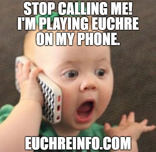 Stop calling me! I'm playing Euchre on my phone!