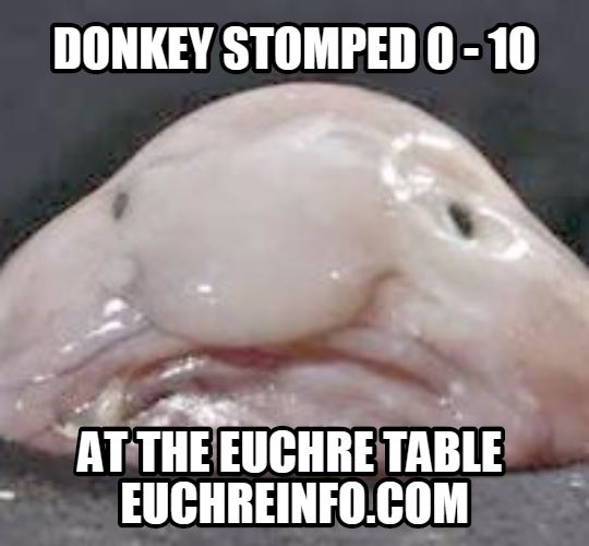 Donkey stomped 0 - 10 at the Euchre table.