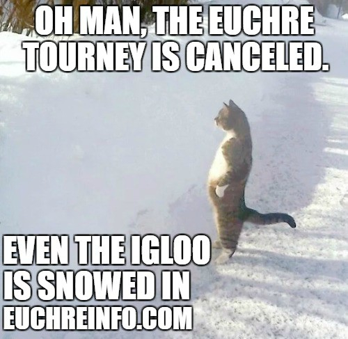 Oh man, the Euchre tourney is canceled. Even the igloo is snowed in.