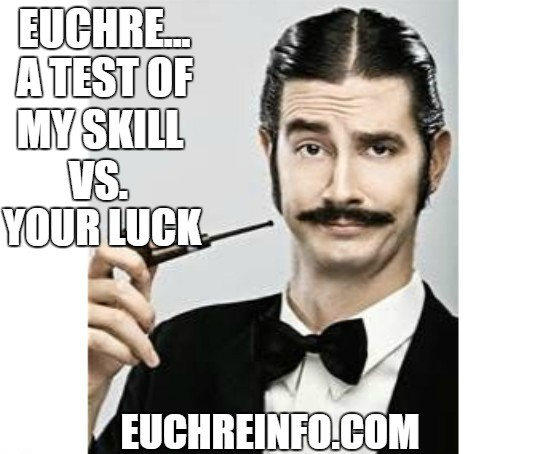 Euchre... a test of my skill vs. your luck.