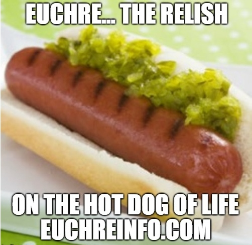 Euchre...the relish on the hot dog of life.