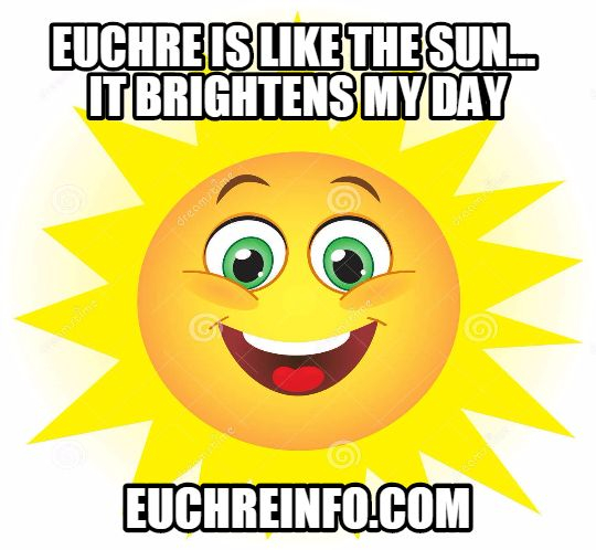 Euchre is like the sun...it brightens my day.