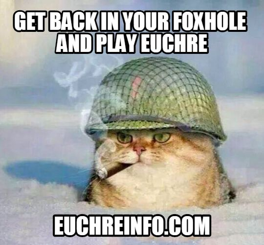 Get back in your foxhole and play Euchre.