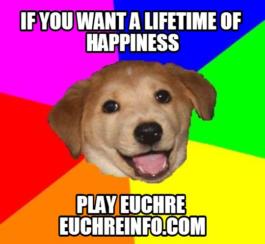 If you want a lifetime of happiness play Euchre.