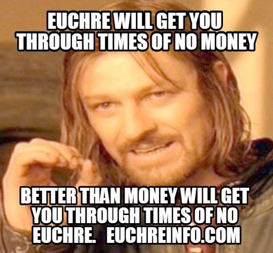 Euchre will get you through times of no money better than money will get you through times of no Euchre.
