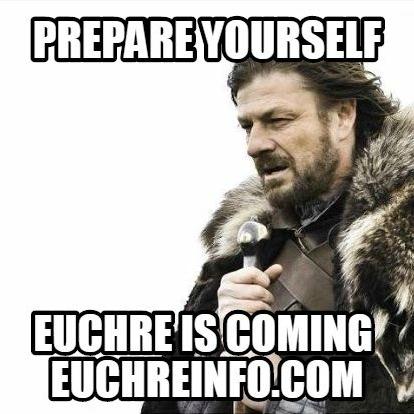 Prepare yourself. Euchre is coming.