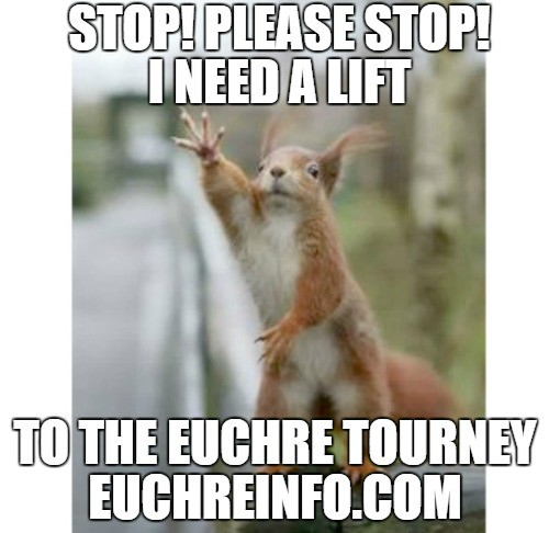 Stop! Please stop! I need a lift to the Euchre tourney.