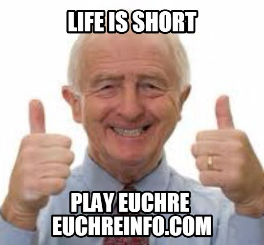 Life is short. Play Euchre.