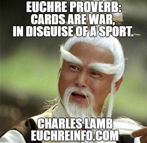 Euchre Proverb:  Cards are war in disguise of a sport.  Charles Lamb.