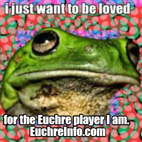 I just want to be loved for the Euchre player I am.