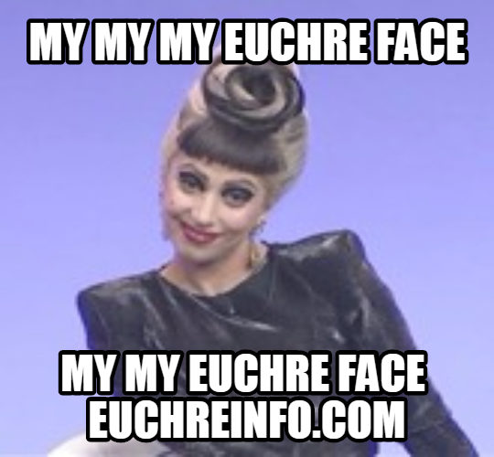My my my Euchre face my my Euchre face.