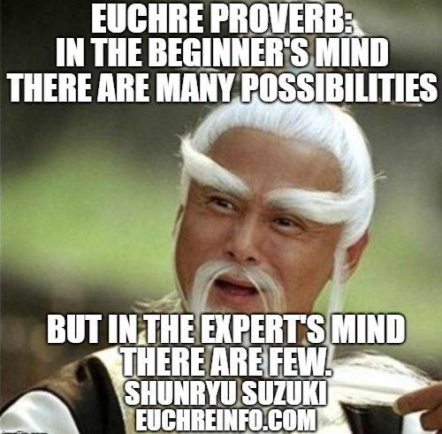 Euchre Proverb:  In the beginner's mind there are many possibilities. But in the expert's mind there are few. Shunryu Suzuki.