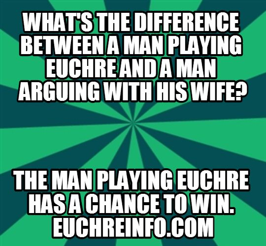 What's the difference between a man playing Euchre and a man arguing with his wife? The man playing Euchre has a chance to win.