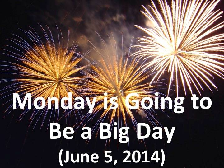 Monday is Going to Be A Big Day (June 5, 2014)