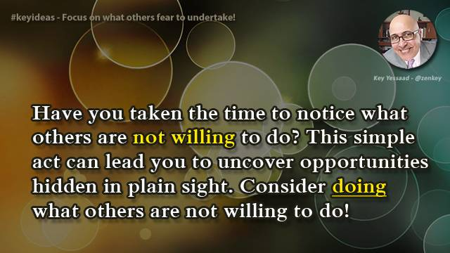 Focus on what others fear to undertake!