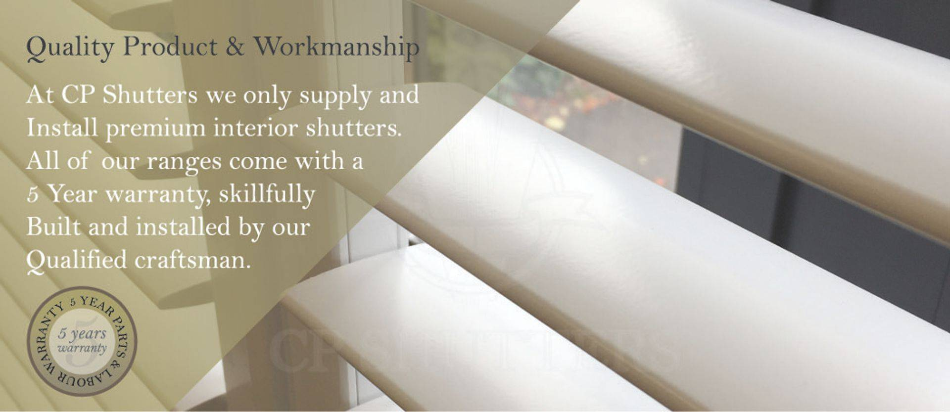 At CP Shutters, we are proud to have a completely in-house team, our Shutters are designed and installed by our own shutter experts, no sub contractors.