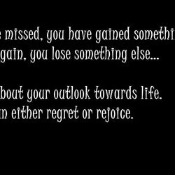 For everything you have missed, you have gained something else and for everything you gain, you lose something else...  It is about your outlook towards life, you can either regret or rejoice.