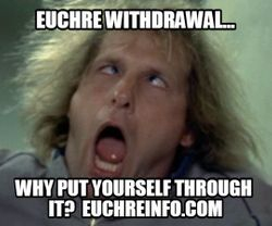 Euchre withdrawal... why put yourself through it?