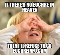 If there's no Euchre in heaven then I'll refuse to go.