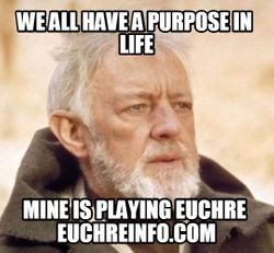 We all have a purpose in life...mine is playing Euchre.