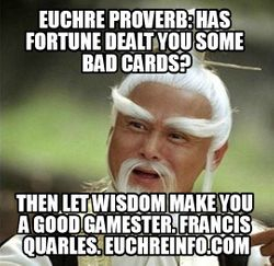 Euchre Proverb: Has fortune dealt you some bad cards? Then let wisdon make you a good gamester! Francis Quarles