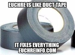 Euchre is like duct tape...it fixes everything.