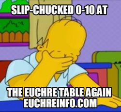Slip-chucked 0-10 at the Euchre table again.