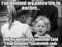 I've devoted my entire life to Euchre... and my guidance counselor said I had no goals.