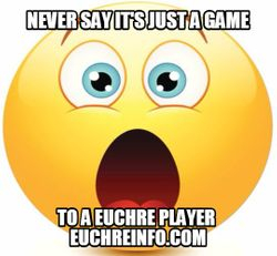 Never say it's just a game to a Euchre player.