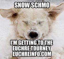 Snow schmo. I'm getting to the Euchre tourney.