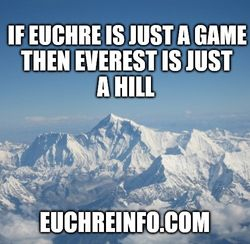 If Euchre is just a game then Everest is just a hill.