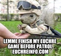 Lemme finish my Euchre game before patrol.